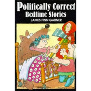 Politically Correct Bedtime Stories: A Collection of Modern Tales for Our Life and Times
