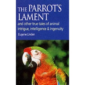 The Parrot's Lament: And Other True Tales of Animal Intrigue, Intelligence and Ingenuity