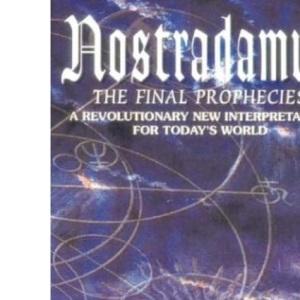 Nostradamus: The Final Prophecies - A New, Revolutionary Interpretation for Today's World