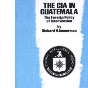 C.I.A.in Guatemala: The Foreign Policy of Intervention (Texas Pan American Series)