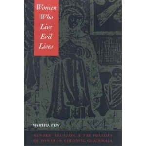 Women Who Live Evil Lives: Gender, Religion and the Politics of Power in Colonial Guatemala, 1650-1750
