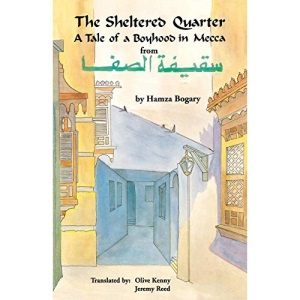 The Sheltered Quarter: A Tale of a Boyhood in Mecca (Modern Middle Eastern Literature in Translation Series)