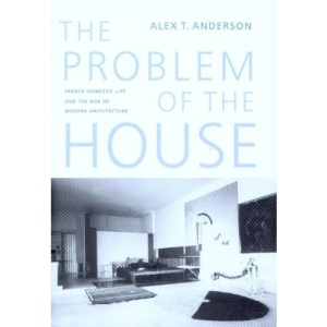 The Problem of the House: French Domestic Life and the Rise of Modern Architecture (A McLellan Book)