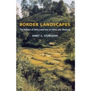 Border Landscapes: The Politics of Akha Land Use in China and Thailand (Culture, Place, and Nature)