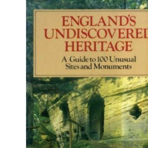 England's Undiscovered Heritage: A Guide to 100 Unusual Sites and Monuments