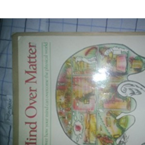 Mind Over Matter: Discover How Your Mind Can Overcome the Physical World