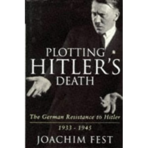 Plotting Hitler's Death: The German Resistance to Hitler, 1933-45