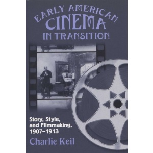 Early American Cinema in Transition: Story, Style and Filmmaking, 1907-1913 (Wisconsin Studies in Film)