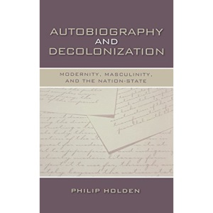 Autobiography and Decolonization: Modernity, Masculinity, and the Nation-state (Wisconsin Studies in Autobiography)