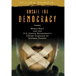 Unsafe for Democracy: World War I and the U.S. Justice Department's Covert Campaign to Suppress Dissent (Studies in American Thought and Culture)