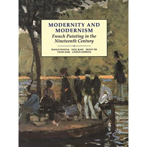 Modernity and Modernism: French Painting in the Nineteenth Century (Modern Art, Practices & Debates)