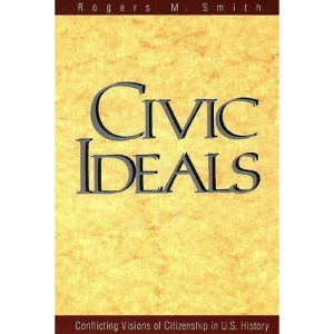 Civic Ideals: Conflicting Visions of Citizenship in U.S.History (Yale ISPs Series)