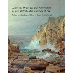 American Drawings and Watercolors in the Metropolitan Museum of Art: Catalogue of Works by Artists Born Before 1835 v.1: Catalogue of Works by Artists ... in the Metropolitan Museum of Art series)