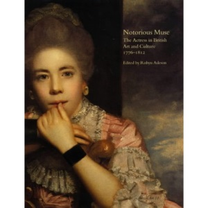 Notorious Muse: The Actress in British Art and Culture, 1776-1812 (Paul Mellon Centre for Studies in British Art)