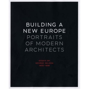 Building a New Europe: Portraits of Modern Architects, Essays by George Nelson, 1935-36 (Yale University School of Architecture)