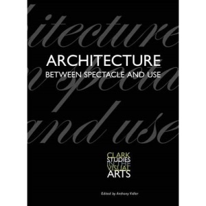 Architecture Between Spectacle and Use (Clark Studies in the Visual Arts)