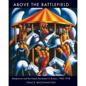 Above the Battlefield: British Modernism and the Peace Movement, 1900-1918 (Paul Mellon Centre for Studies)