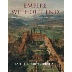 Empire without End: Antiquities Collections in Renaissance Rome c. 1350-1527