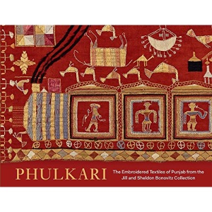 Phulkari: The Embroidered Textiles of the Punjab from the Jill and Sheldon Bonovitz Collection: The Embroidered Textiles of Punjab from the Jill and ... Of Art (Yale))