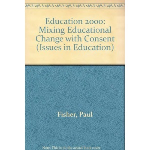 Education 2000: Mixing Educational Change with Consent (Issues in Education)