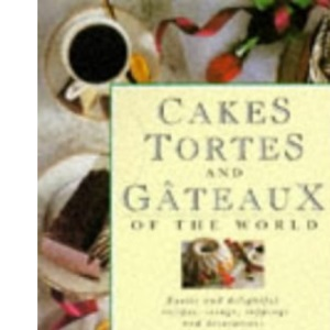 Cakes, Tortes and Gateaux of the World: Exotic and Delightful Recipes, Icings, Toppings and Decorations