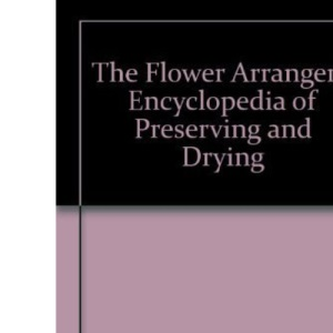 The Flower Arranger's Encyclopedia of Preserving and Drying