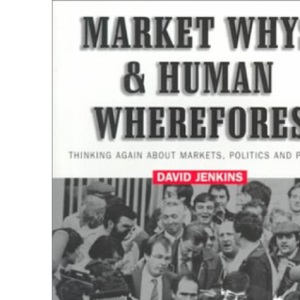 Market Whys and Human Wherefores: Thinking Again About Markets, Politics and People