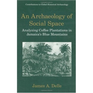 An Archaeology of Social Space: Analyzing Coffee Plantations in Jamaica's Blue Mountains (Contributions To Global Historical Archaeology)