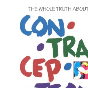 The Whole Truth About Contraception: A Guide to Safe and Effective Choices