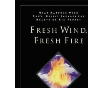 Fresh Wind Fresh Fire: What Happens When God's Spirit Invades the Heart of His People