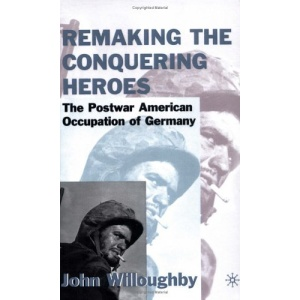 Remaking the Conquering Heroes: The Social and Geopolitical Impact of the Post-war American Occupation of Germany: The Social and Geopolitical Impact of the Early American Occupation of Europe