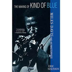 The Making of Kind of Blue: : Miles Davis and His Masterpiece