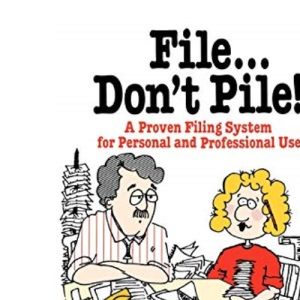 File Don't Pile!: A Proven Filing System for Personal and Professional Use