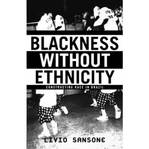 Blackness without Ethnicity: Constructing Race in Brazil: Race and the Construction of Black Identity in Brazil