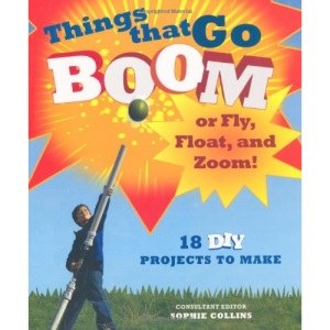 Things That Go Boom or Fly, Float, and Zoom!: 18 DIY Projects to Make: 20 DIY Projects to Make