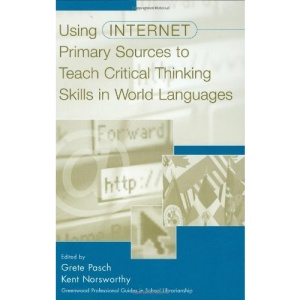 Using Internet Primary Sources to Teach Critical Thinking in World Languages (Greenwood Professional Guides in School Librarianship)