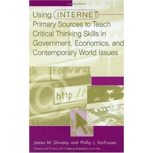 Using Internet Primary Sources to Teach Critical Thinking Skills in Government, Economics, and Contemporary World Issues (Greenwood Professional Guides in School Librarianship)