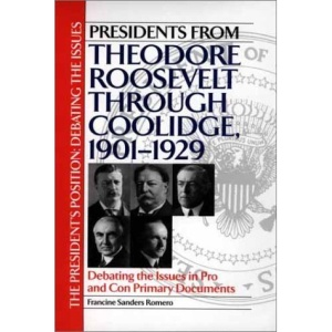 Presidents from Theodore Roosevelt Through Coolidge, 1901-1929: Debating the Issues in Pro and Con Primary Documents (President's Position: Debating the Issues)