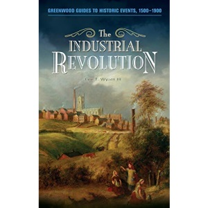 The Industrial Revolution (Greenwood Guides to Historic Events, 1500-1900)