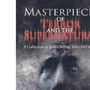 Masterpieces Of Terror And The Supernatural: A Collection of Spinechilling Tales Old & New