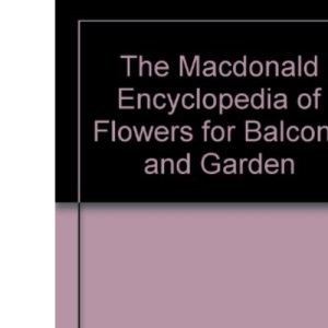 The Macdonald Encyclopedia of Flowers for Balcony and Garden