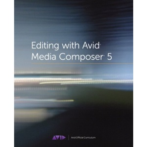 Editing with Avid Media Composer 5: Avid Official Curriculum