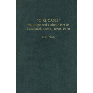 Girl Cases: Marriage and Colonialism in Gusiiland, Kenya, 1890-1970 (Social History of Africa)