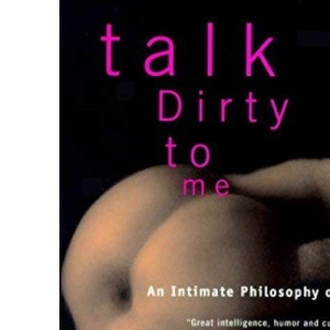 Talk Dirty to Me - An Intimate Philosophy of Sex