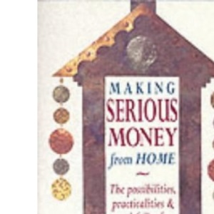 Making Serious Money from Home: The Possibilities, Practicalities and Pitfalls of Home-working