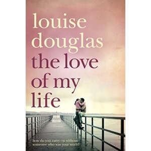 The Love of My Life. Louise Douglas: A Heartbreaking Story of Love, Loss and Family