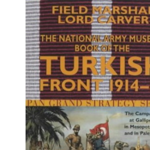 The National Army Museum Book of the Turkish Front 1914-18: The Campaigns at Gallipoli, in Mesopotamia and in Palestine (Pan Grand Strategy Series)