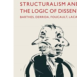 Structuralism and the Logic of Dissent: Barthes, Derrida, Foucault, Lacan