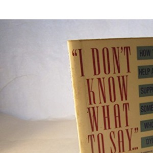 I Don't Know What to Say: How to Help and Support Someone Who is Dying