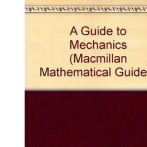 A Guide to Mechanics (Macmillan Mathematical Guides)